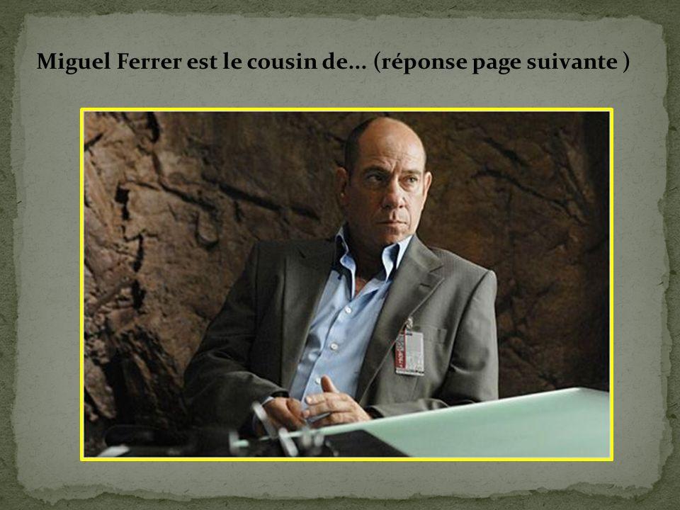 Miguel Ferrer est le cousin de... (réponse page suivante )