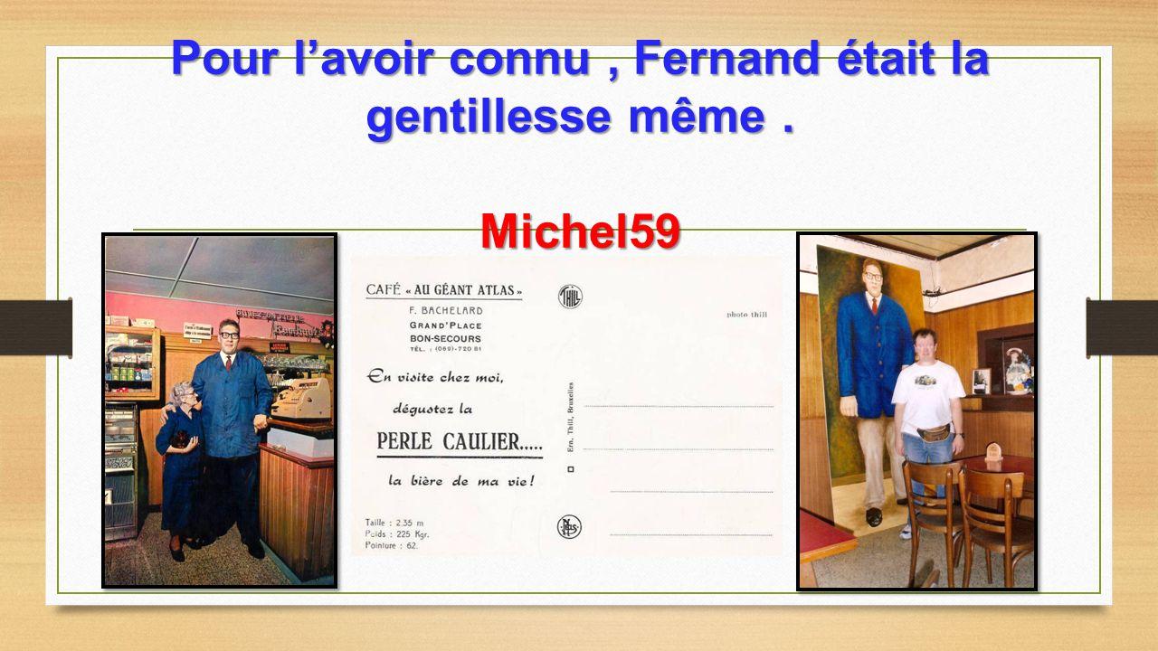 Pour l'avoir connu , Fernand était la gentillesse même . Michel59