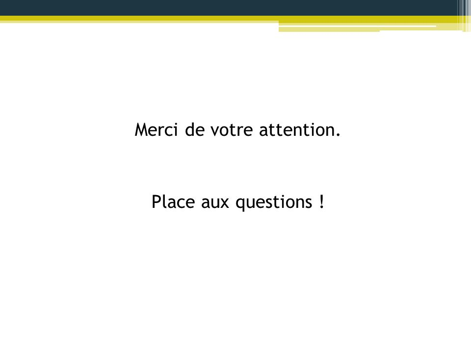 Merci de votre attention. Place aux questions !