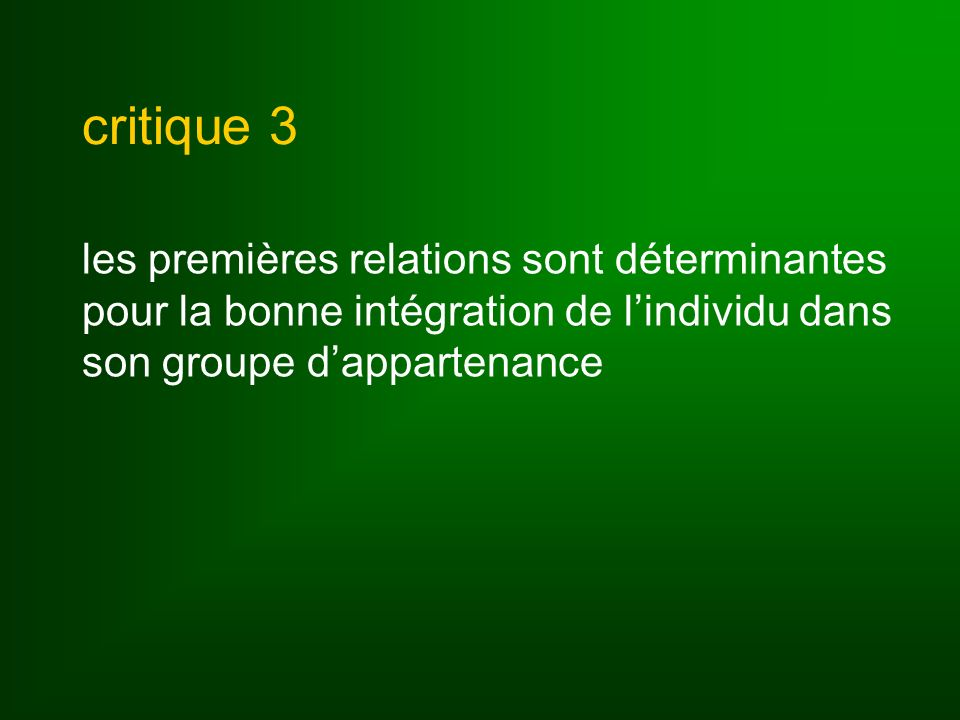 critique 3 les premières relations sont déterminantes pour la bonne intégration de l'individu dans son groupe d'appartenance.