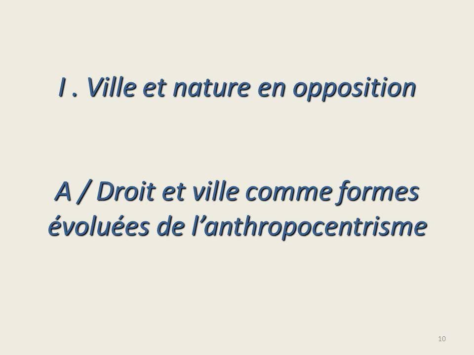 I . Ville et nature en opposition A / Droit et ville comme formes évoluées de l'anthropocentrisme