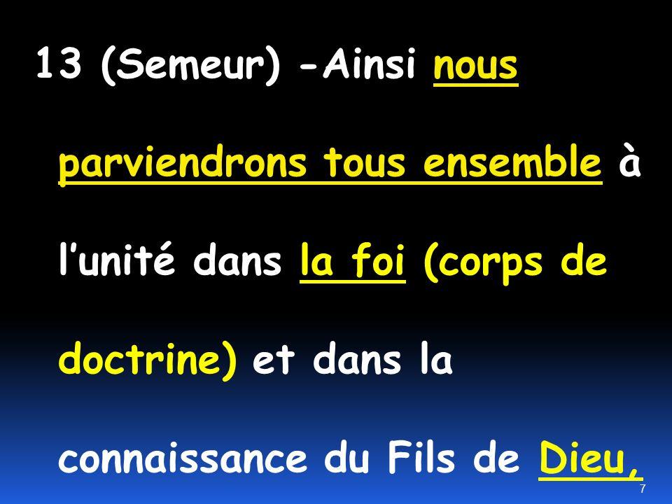 13 (Semeur) -Ainsi nous parviendrons tous ensemble à l'unité dans la foi (corps de doctrine) et dans la connaissance du Fils de Dieu,