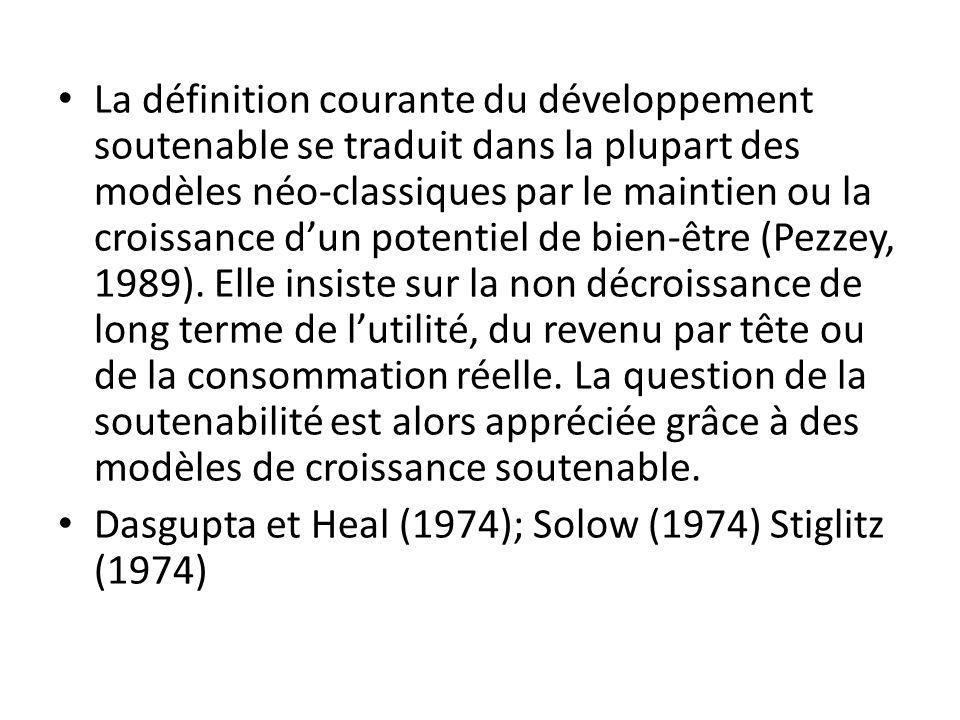 La définition courante du développement soutenable se traduit dans la plupart des modèles néo-classiques par le maintien ou la croissance d'un potentiel de bien-être (Pezzey, 1989). Elle insiste sur la non décroissance de long terme de l'utilité, du revenu par tête ou de la consommation réelle. La question de la soutenabilité est alors appréciée grâce à des modèles de croissance soutenable.