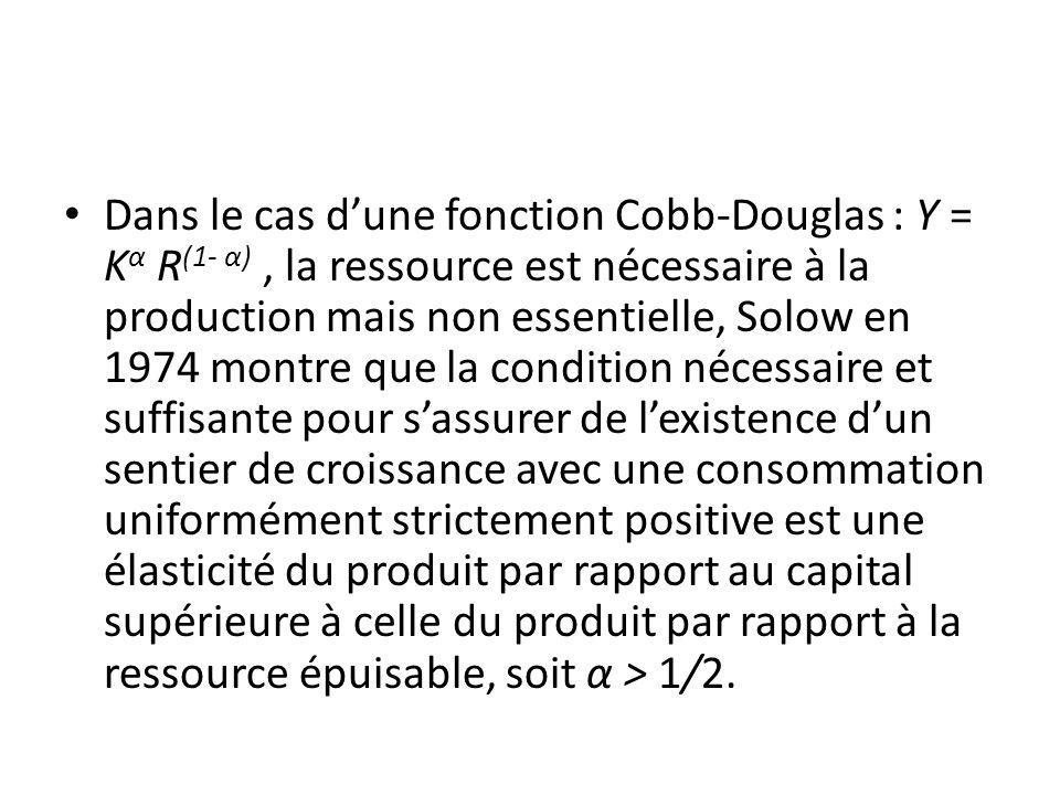 Dans le cas d'une fonction Cobb-Douglas : Y = Kα R(1- α) , la ressource est nécessaire à la production mais non essentielle, Solow en 1974 montre que la condition nécessaire et suffisante pour s'assurer de l'existence d'un sentier de croissance avec une consommation uniformément strictement positive est une élasticité du produit par rapport au capital supérieure à celle du produit par rapport à la ressource épuisable, soit α > 1/2.