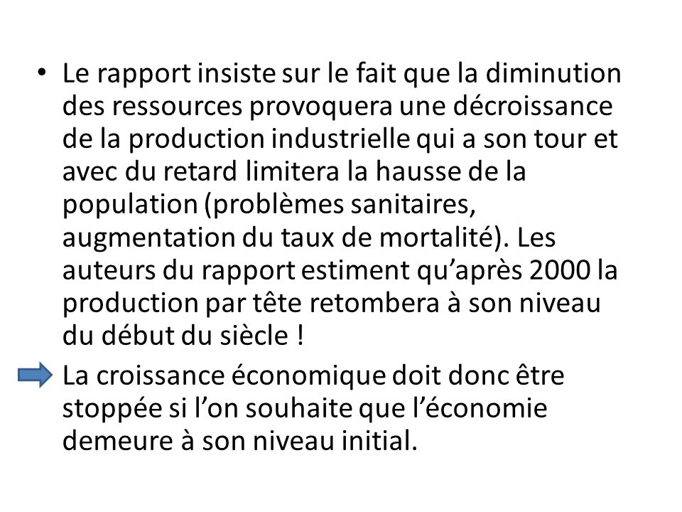 Le rapport insiste sur le fait que la diminution des ressources provoquera une décroissance de la production industrielle qui a son tour et avec du retard limitera la hausse de la population (problèmes sanitaires, augmentation du taux de mortalité). Les auteurs du rapport estiment qu'après 2000 la production par tête retombera à son niveau du début du siècle !