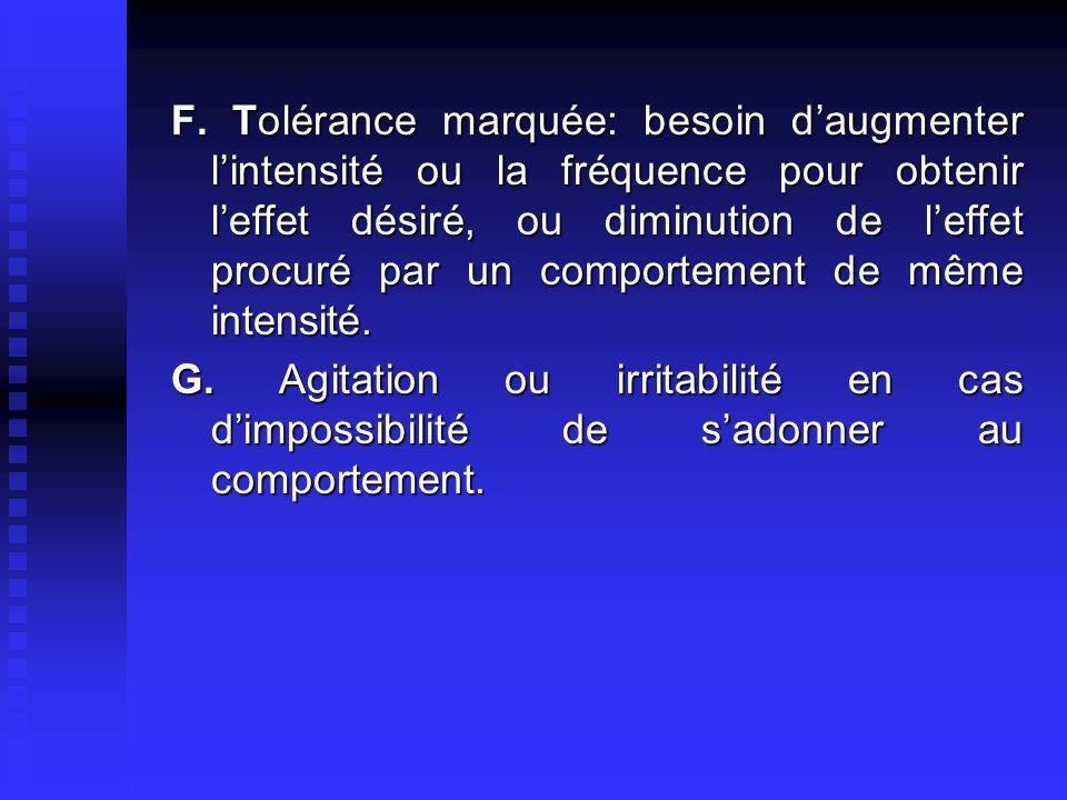 F. Tolérance marquée: besoin d'augmenter l'intensité ou la fréquence pour obtenir l'effet désiré, ou diminution de l'effet procuré par un comportement de même intensité.