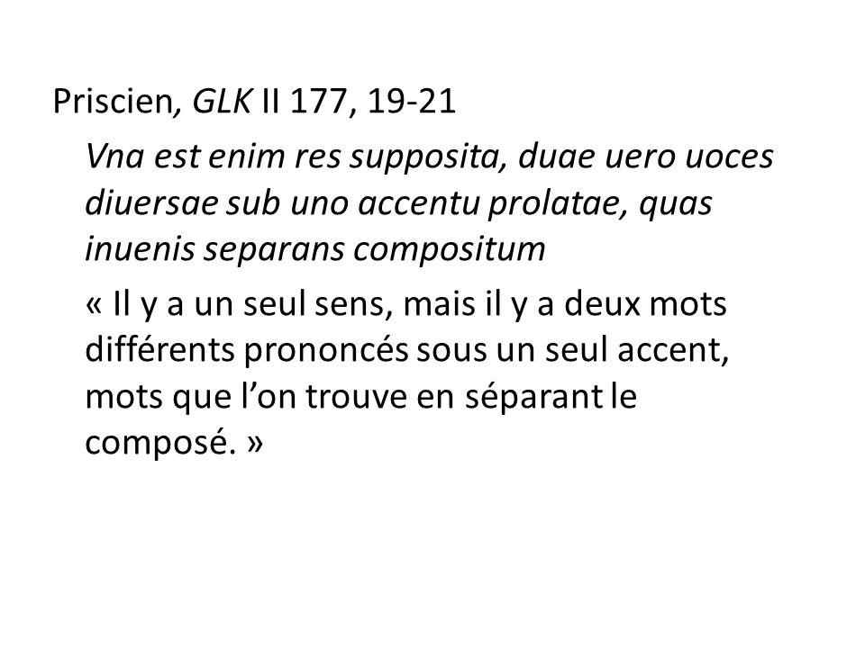 Priscien, GLK II 177, 19-21 Vna est enim res supposita, duae uero uoces diuersae sub uno accentu prolatae, quas inuenis separans compositum « Il y a un seul sens, mais il y a deux mots différents prononcés sous un seul accent, mots que l'on trouve en séparant le composé.