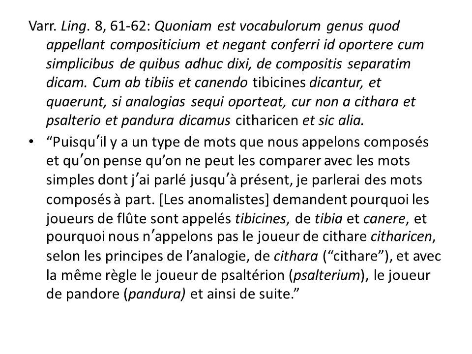 Varr. Ling. 8, 61-62: Quoniam est vocabulorum genus quod appellant compositicium et negant conferri id oportere cum simplicibus de quibus adhuc dixi, de compositis separatim dicam. Cum ab tibiis et canendo tibicines dicantur, et quaerunt, si analogias sequi oporteat, cur non a cithara et psalterio et pandura dicamus citharicen et sic alia.