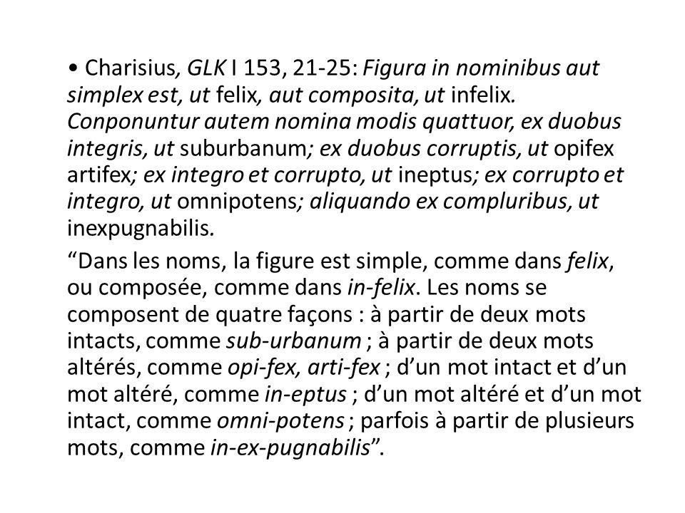 • Charisius, GLK I 153, 21-25: Figura in nominibus aut simplex est, ut felix, aut composita, ut infelix.