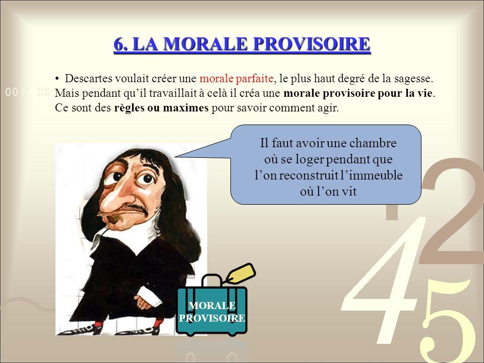 6. LA MORALE PROVISOIRE Descartes voulait créer une morale parfaite, le plus haut degré de la sagesse.