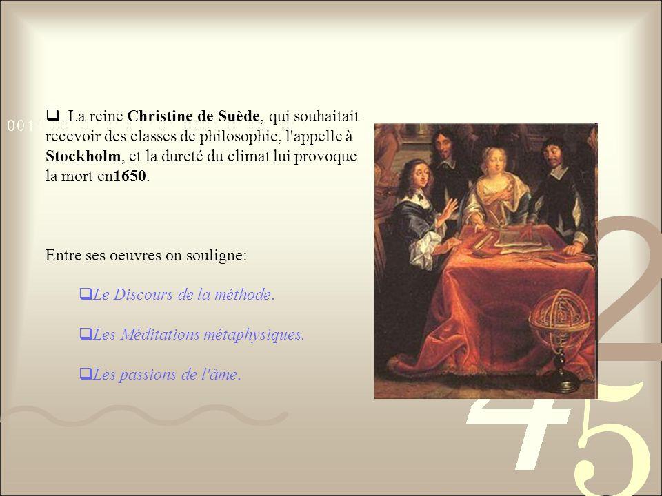La reine Christine de Suède, qui souhaitait recevoir des classes de philosophie, l appelle à Stockholm, et la dureté du climat lui provoque la mort en1650.