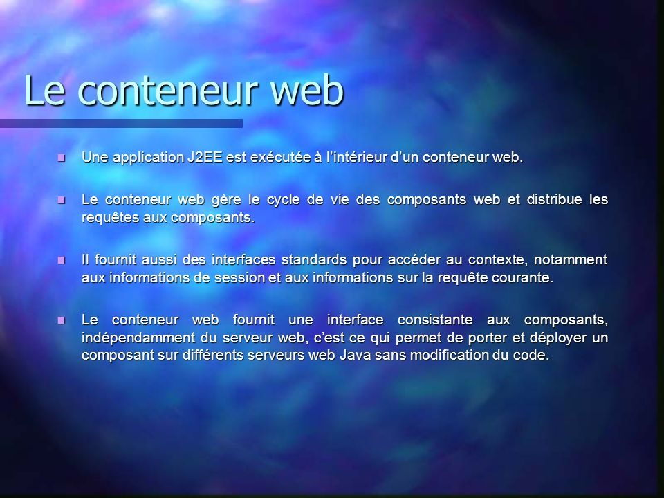 Le conteneur web Une application J2EE est exécutée à l'intérieur d'un conteneur web.