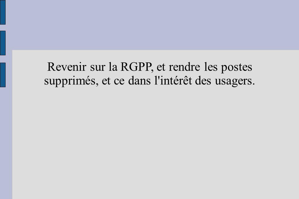 Revenir sur la RGPP, et rendre les postes supprimés, et ce dans l intérêt des usagers.