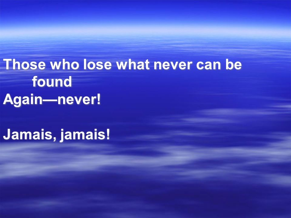 Those who lose what never can be found Again—never!