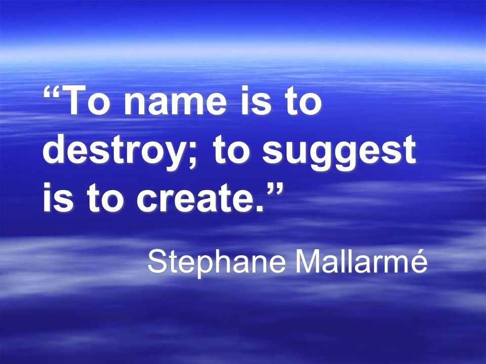 To name is to destroy; to suggest is to create.