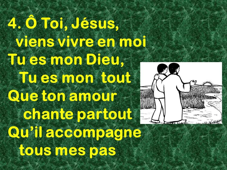 4. Ô Toi, Jésus, viens vivre en moi. Tu es mon Dieu, Tu es mon tout. Que ton amour. chante partout.