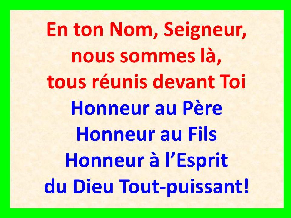 En ton Nom, Seigneur, nous sommes là, tous réunis devant Toi Honneur au Père Honneur au Fils Honneur à l'Esprit du Dieu Tout-puissant!