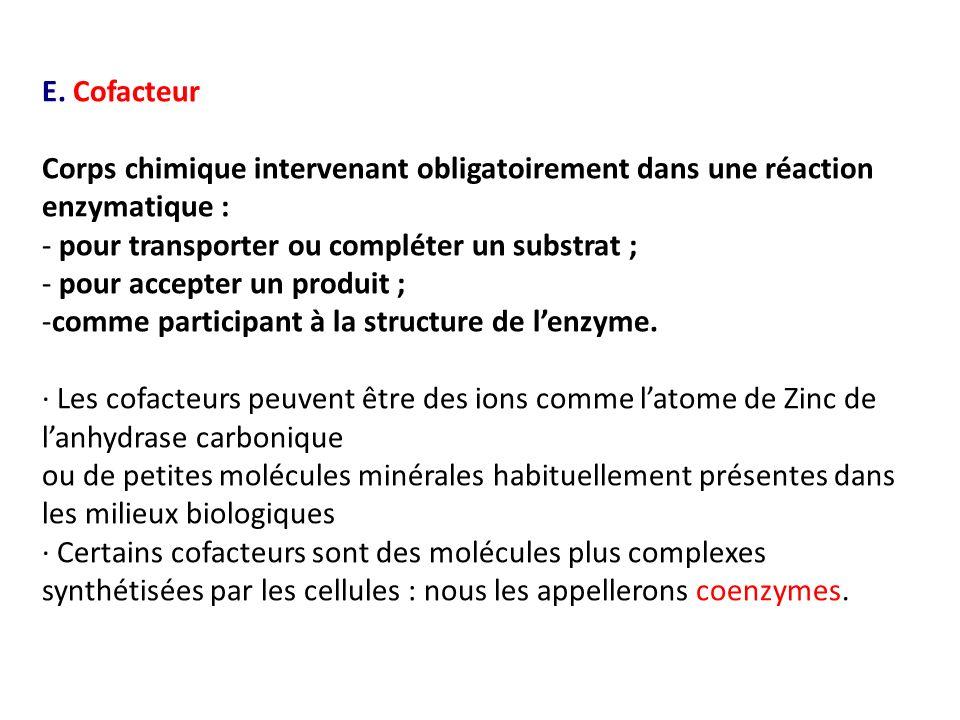 E. Cofacteur Corps chimique intervenant obligatoirement dans une réaction enzymatique : - pour transporter ou compléter un substrat ;