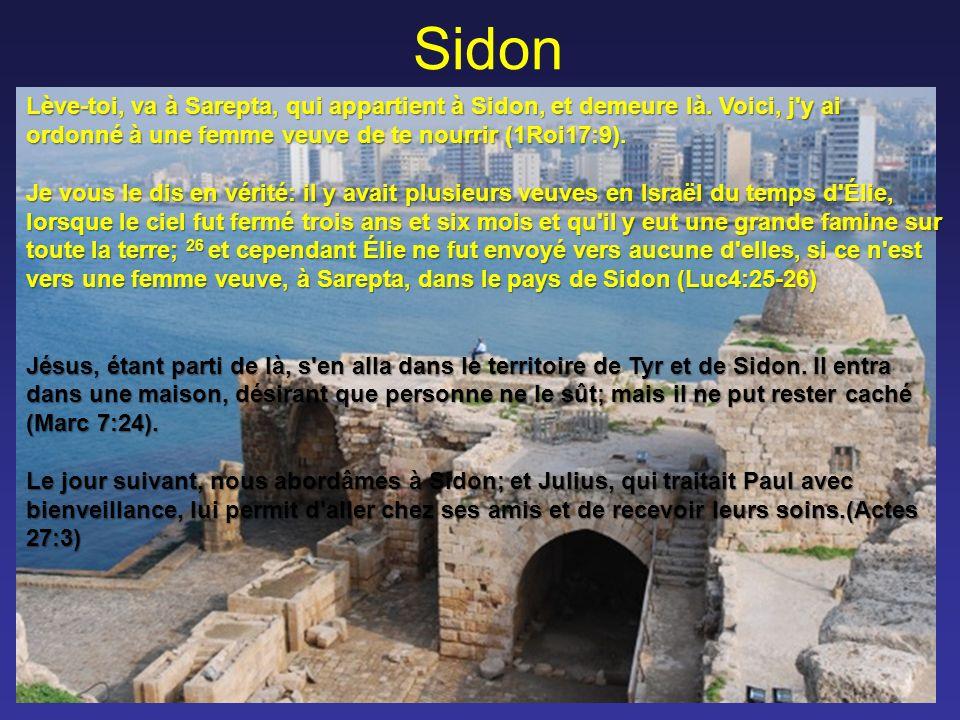 Sidon Lève-toi, va à Sarepta, qui appartient à Sidon, et demeure là. Voici, j y ai ordonné à une femme veuve de te nourrir (1Roi17:9).