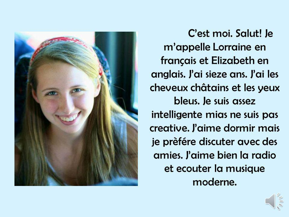 C'est moi. Salut. Je m'appelle Lorraine en français et Elizabeth en anglais.