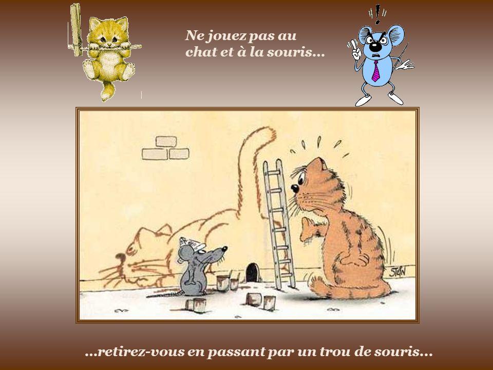 Ne jouez pas au chat et à la souris… …retirez-vous en passant par un trou de souris...