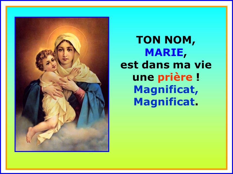 TON NOM, MARIE, est dans ma vie une prière ! Magnificat, Magnificat.