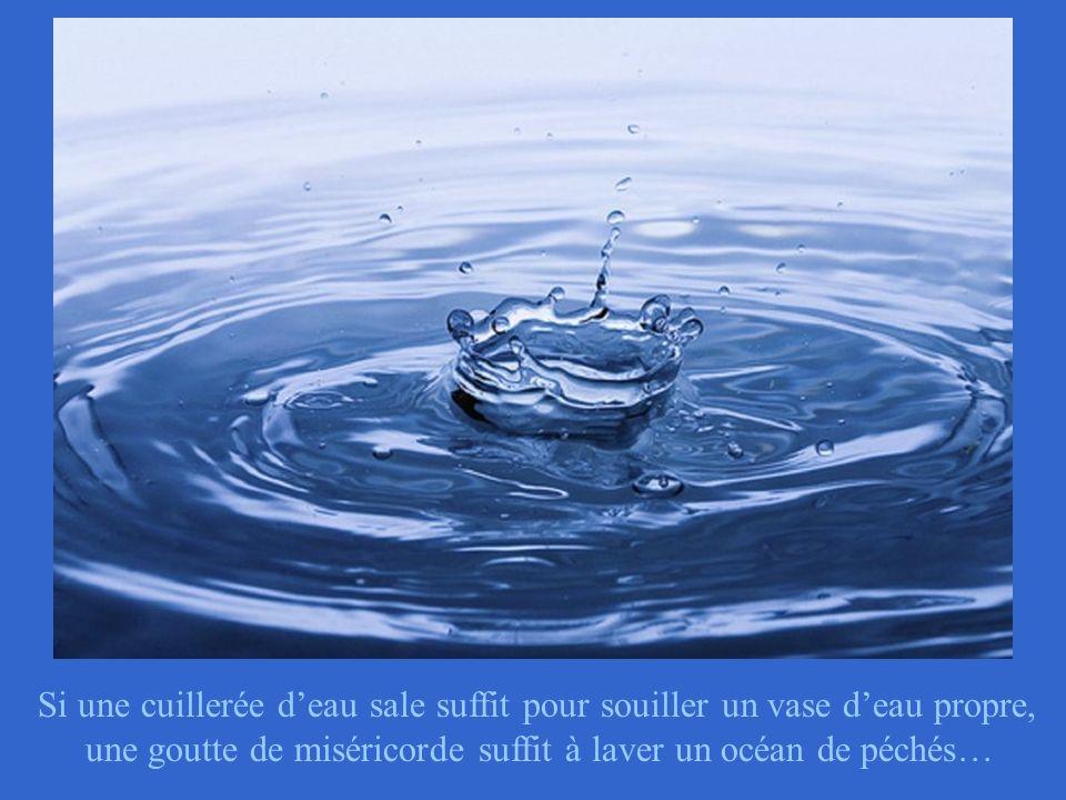 Si une cuillerée d'eau sale suffit pour souiller un vase d'eau propre, une goutte de miséricorde suffit à laver un océan de péchés…