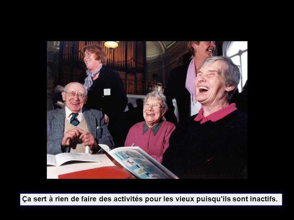 Ça sert à rien de faire des activités pour les vieux puisqu ils sont inactifs.