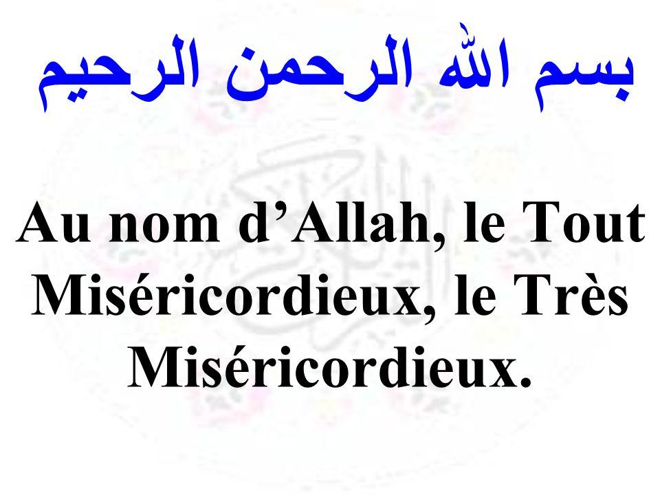 Au nom d'Allah, le Tout Miséricordieux, le Très Miséricordieux.