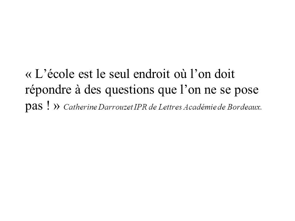 « L'école est le seul endroit où l'on doit répondre à des questions que l'on ne se pose pas ! » Catherine Darrouzet IPR de Lettres Académie de Bordeaux.