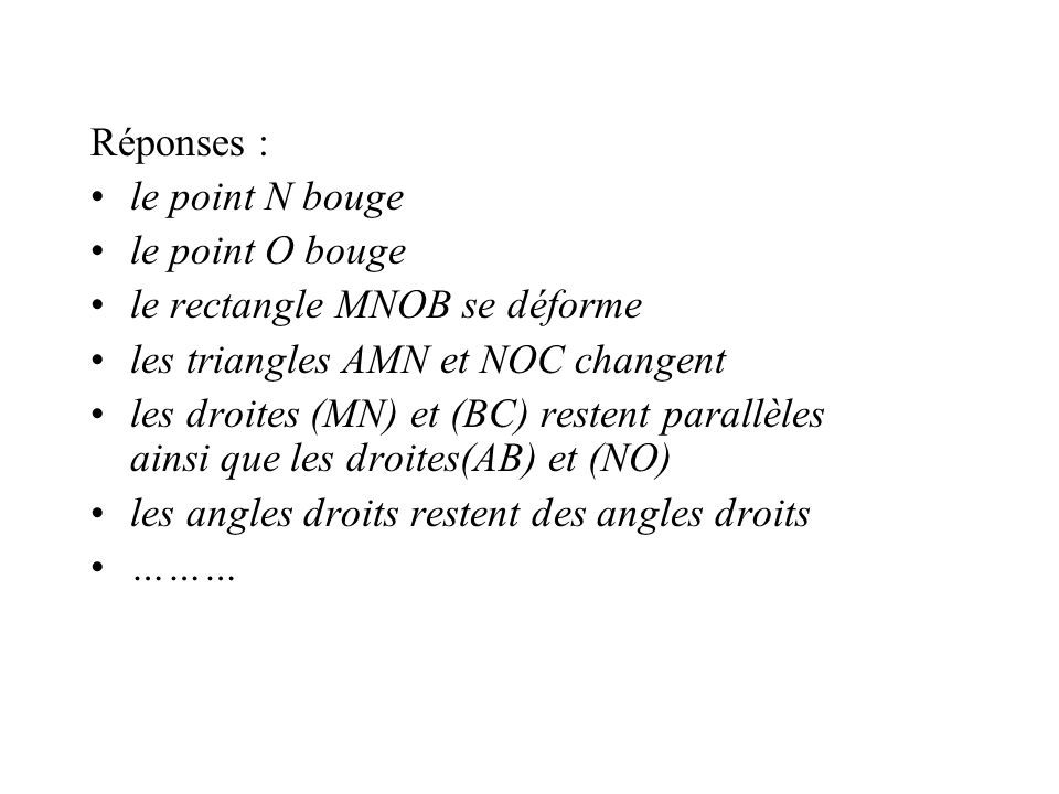 Réponses : le point N bouge. le point O bouge. le rectangle MNOB se déforme. les triangles AMN et NOC changent.