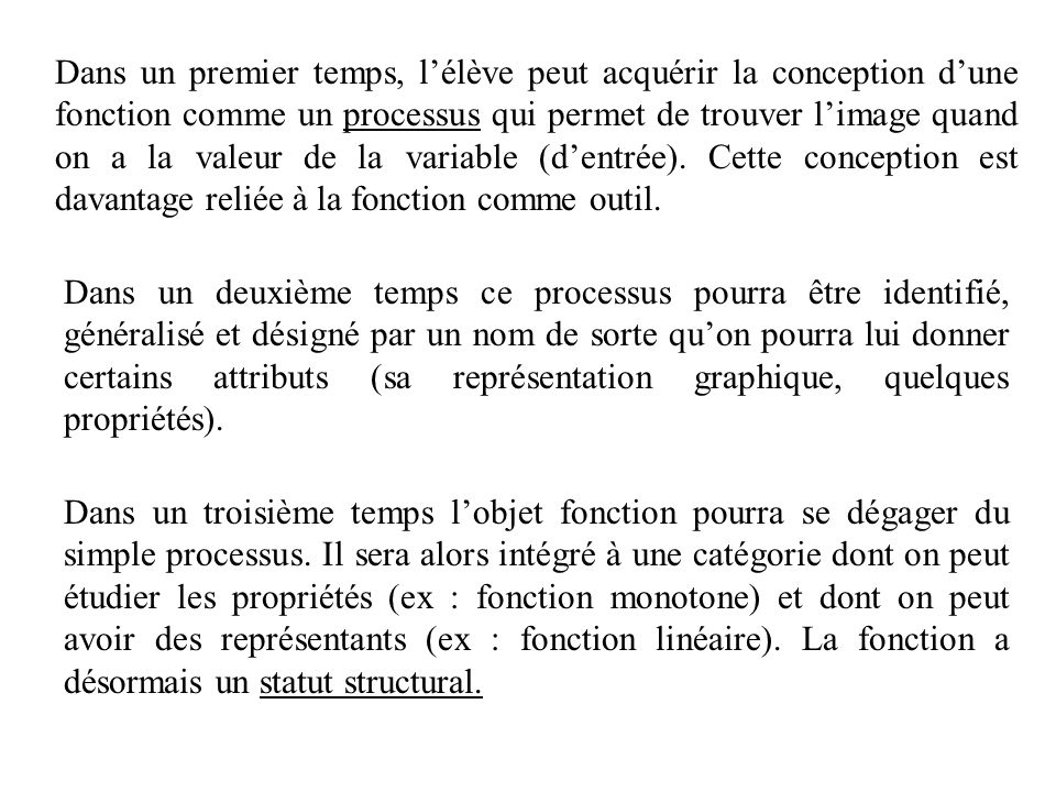 Dans un premier temps, l'élève peut acquérir la conception d'une fonction comme un processus qui permet de trouver l'image quand on a la valeur de la variable (d'entrée). Cette conception est davantage reliée à la fonction comme outil.