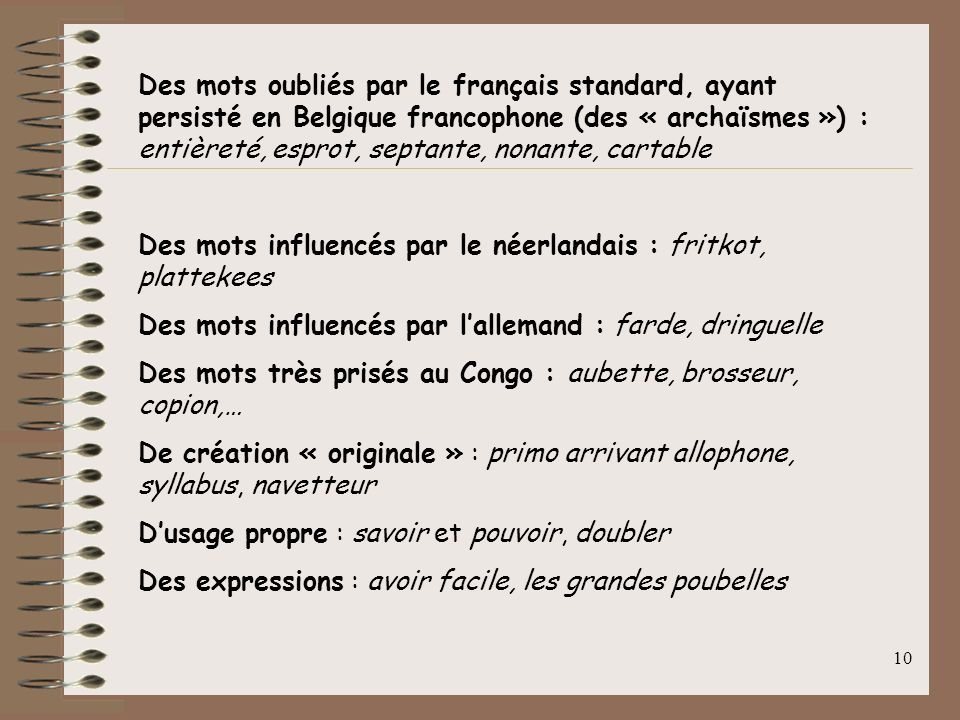 Des mots oubliés par le français standard, ayant persisté en Belgique francophone (des « archaïsmes ») : entièreté, esprot, septante, nonante, cartable
