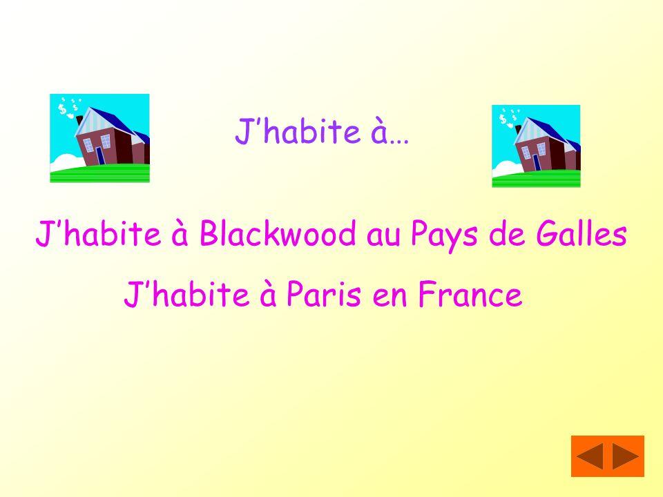 J'habite à… J'habite à Blackwood au Pays de Galles J'habite à Paris en France