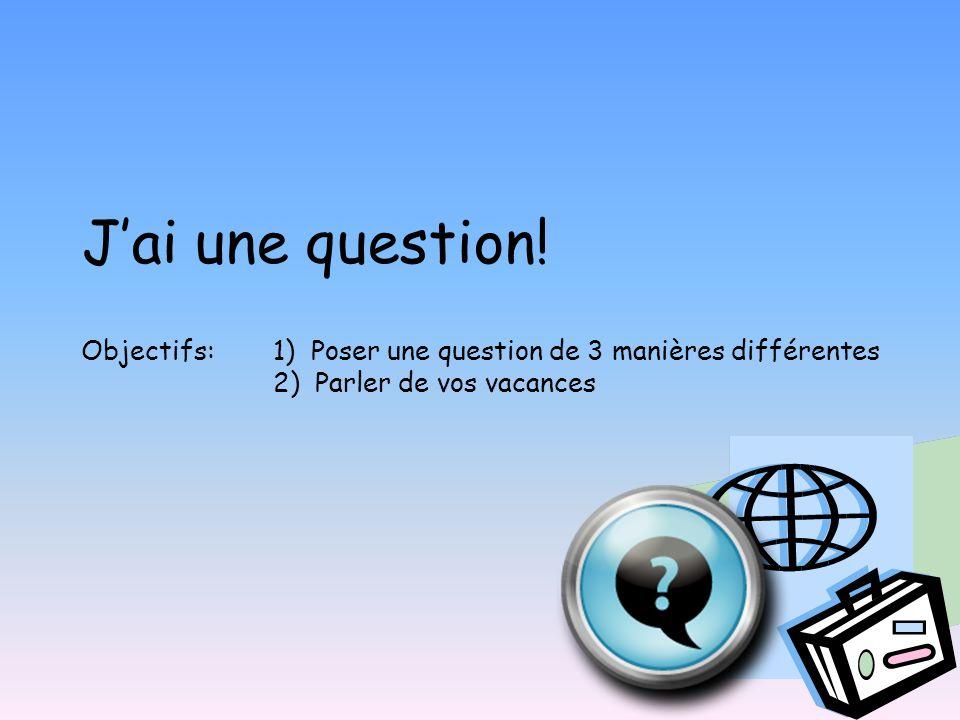J'ai une question. Objectifs: 1) Poser une question de 3 manières différentes.