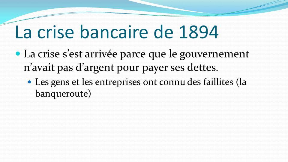 La crise bancaire de 1894 La crise s'est arrivée parce que le gouvernement n'avait pas d'argent pour payer ses dettes.