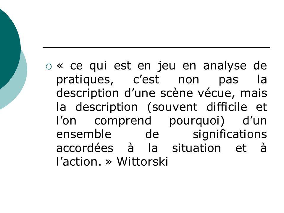 « ce qui est en jeu en analyse de pratiques, c'est non pas la description d'une scène vécue, mais la description (souvent difficile et l'on comprend pourquoi) d'un ensemble de significations accordées à la situation et à l'action. » Wittorski
