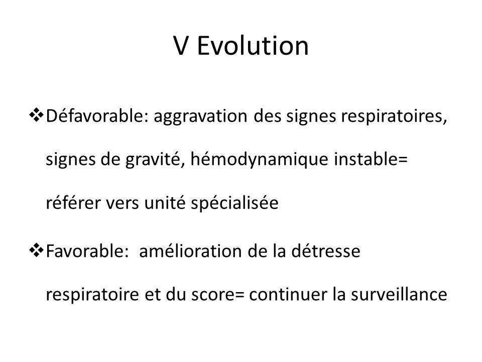 V Evolution Défavorable: aggravation des signes respiratoires, signes de gravité, hémodynamique instable= référer vers unité spécialisée.