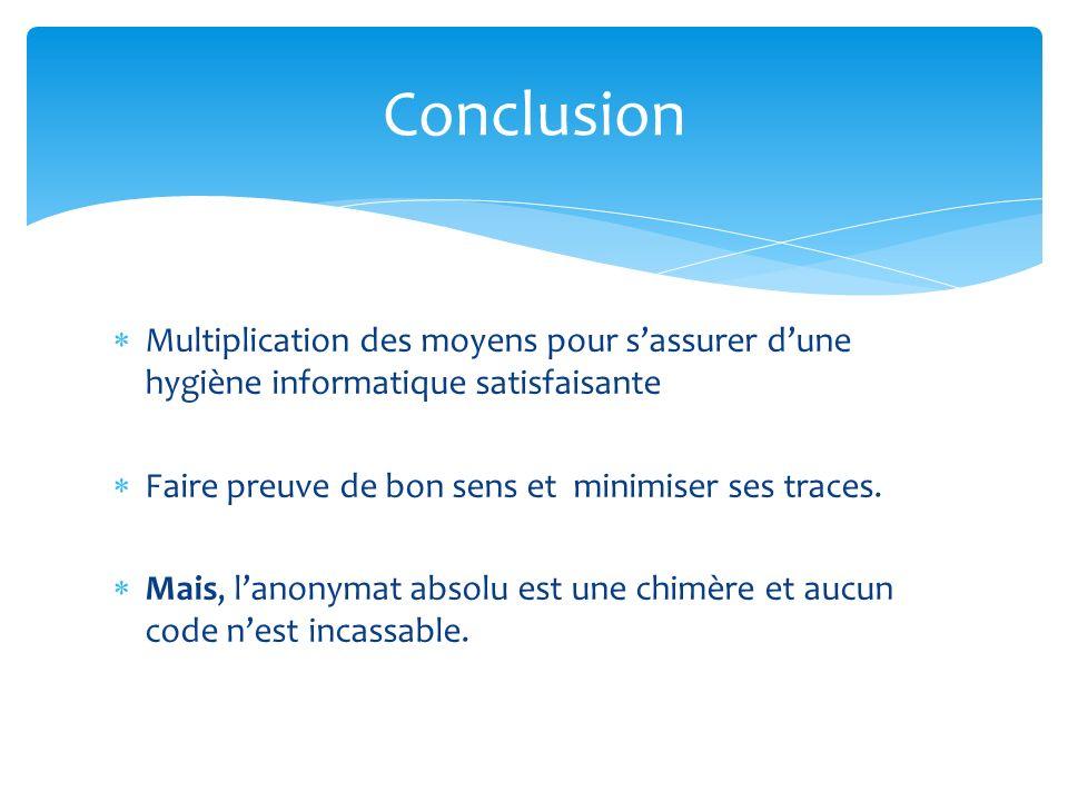 Conclusion Multiplication des moyens pour s'assurer d'une hygiène informatique satisfaisante. Faire preuve de bon sens et minimiser ses traces.