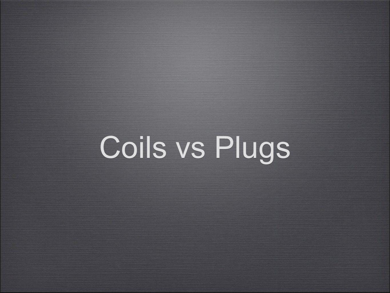 Coils vs Plugs