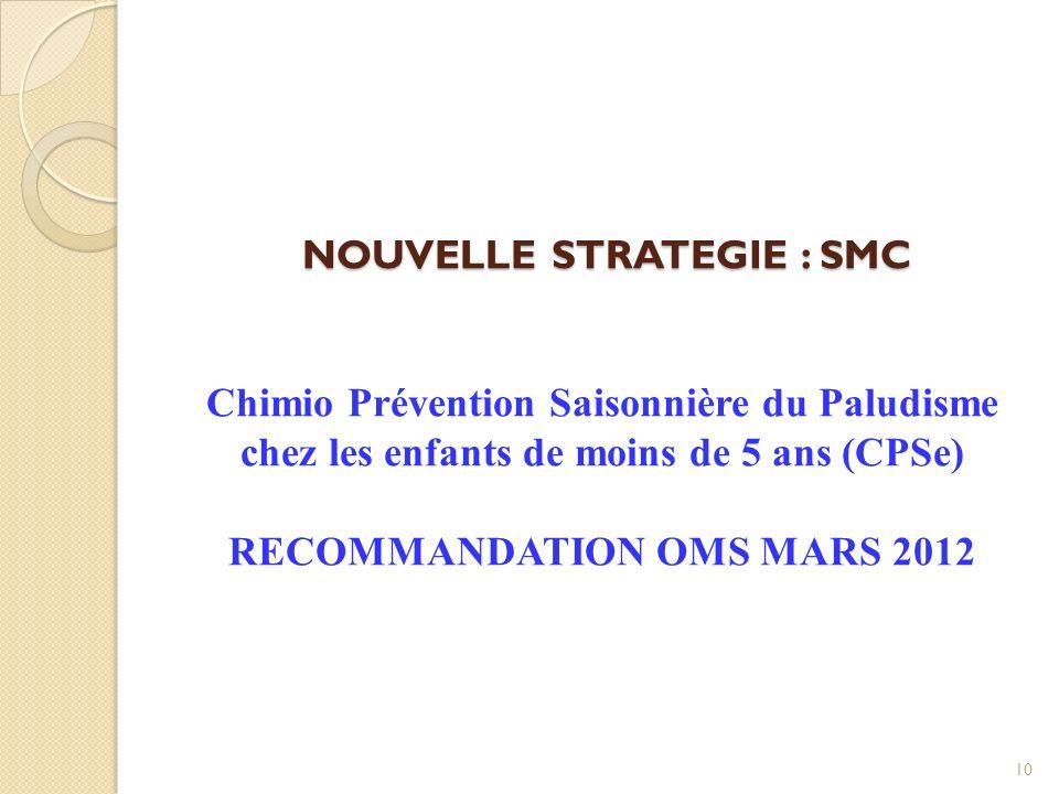 NOUVELLE STRATEGIE : SMC Chimio Prévention Saisonnière du Paludisme chez les enfants de moins de 5 ans (CPSe) RECOMMANDATION OMS MARS 2012