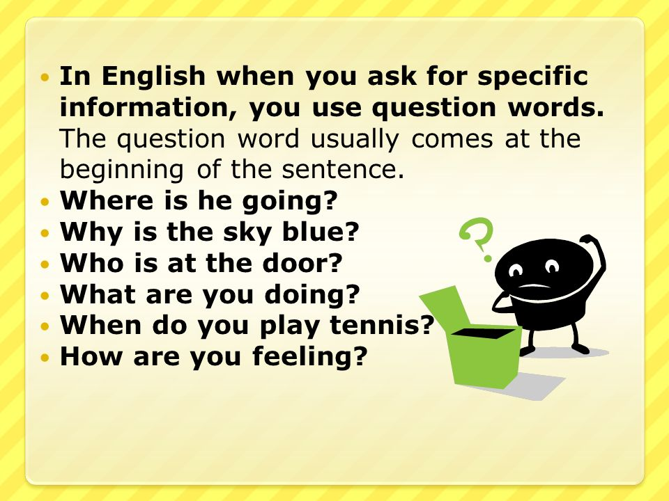 In English when you ask for specific information, you use question words. The question word usually comes at the beginning of the sentence.