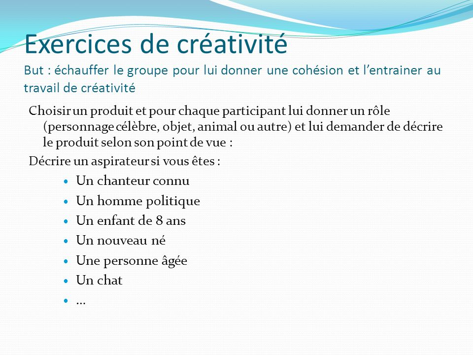 Exercices de créativité But : échauffer le groupe pour lui donner une cohésion et l'entrainer au travail de créativité