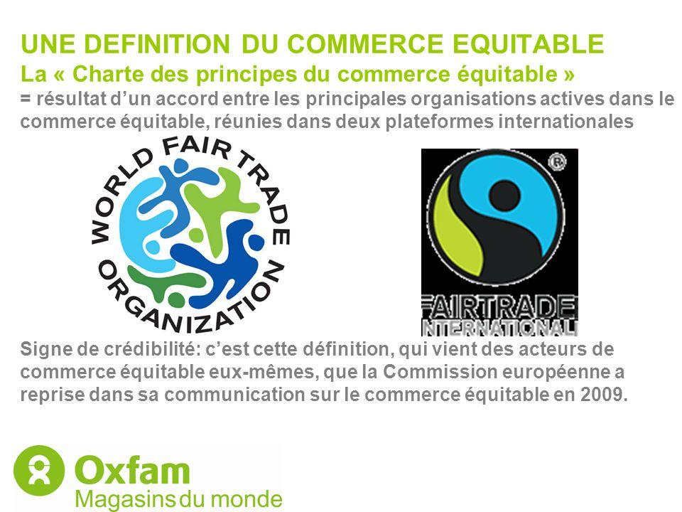UNE DEFINITION DU COMMERCE EQUITABLE La « Charte des principes du commerce équitable » = résultat d'un accord entre les principales organisations actives dans le commerce équitable, réunies dans deux plateformes internationales Signe de crédibilité: c'est cette définition, qui vient des acteurs de commerce équitable eux-mêmes, que la Commission européenne a reprise dans sa communication sur le commerce équitable en 2009.