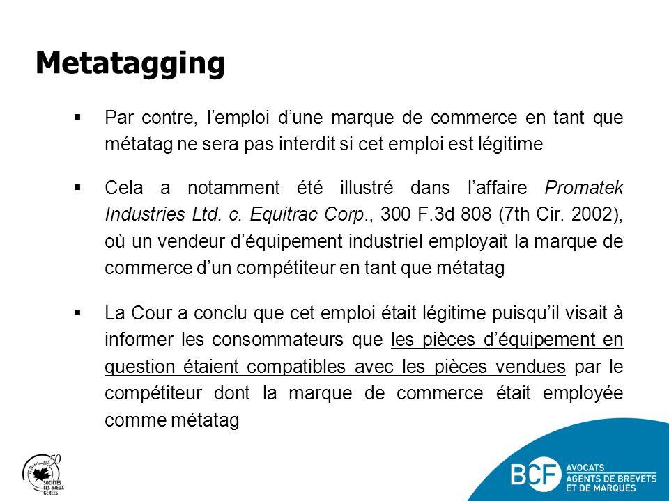 Metatagging Par contre, l'emploi d'une marque de commerce en tant que métatag ne sera pas interdit si cet emploi est légitime.
