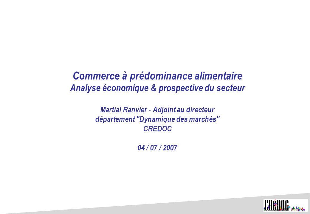 Commerce à prédominance alimentaire Analyse économique & prospective du secteur Martial Ranvier - Adjoint au directeur département Dynamique des marchés CREDOC 04 / 07 / 2007