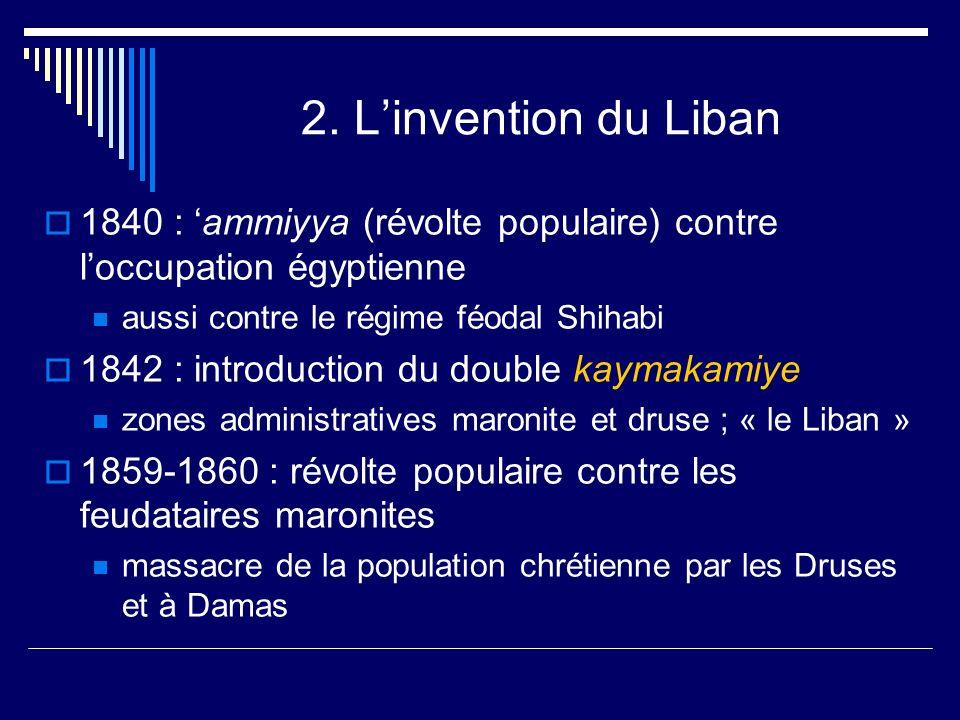 2. L'invention du Liban 1840 : 'ammiyya (révolte populaire) contre l'occupation égyptienne. aussi contre le régime féodal Shihabi.