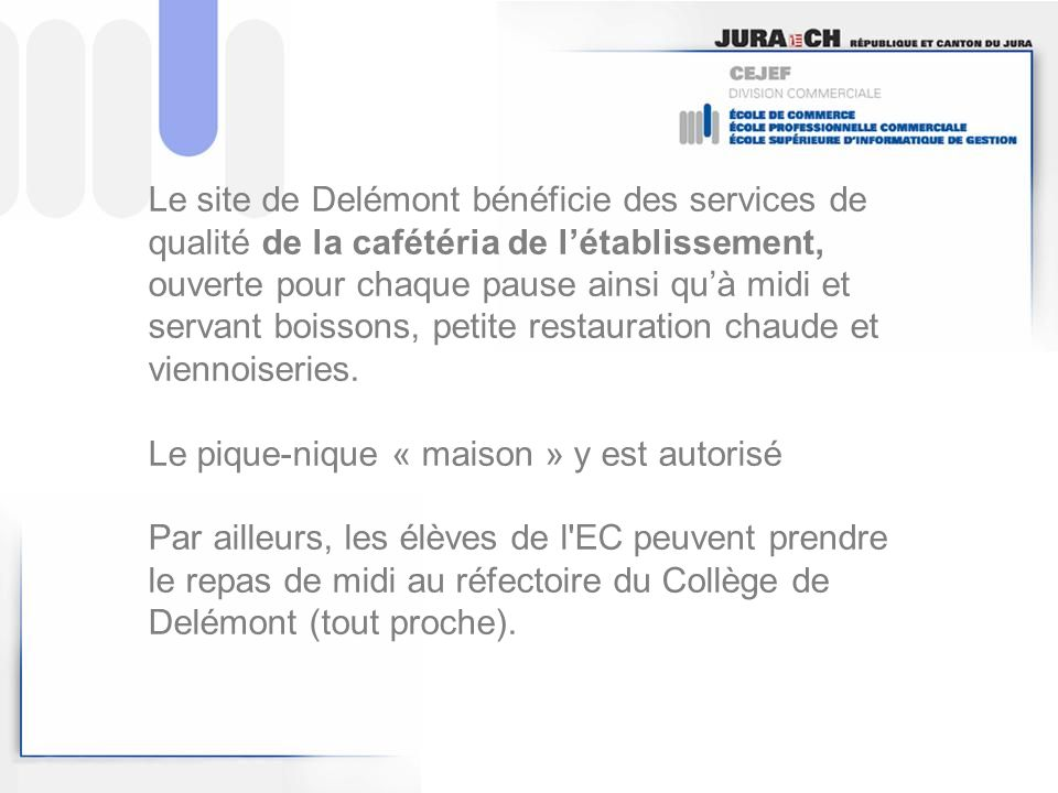 Le site de Delémont bénéficie des services de qualité de la cafétéria de l'établissement, ouverte pour chaque pause ainsi qu'à midi et servant boissons, petite restauration chaude et viennoiseries.