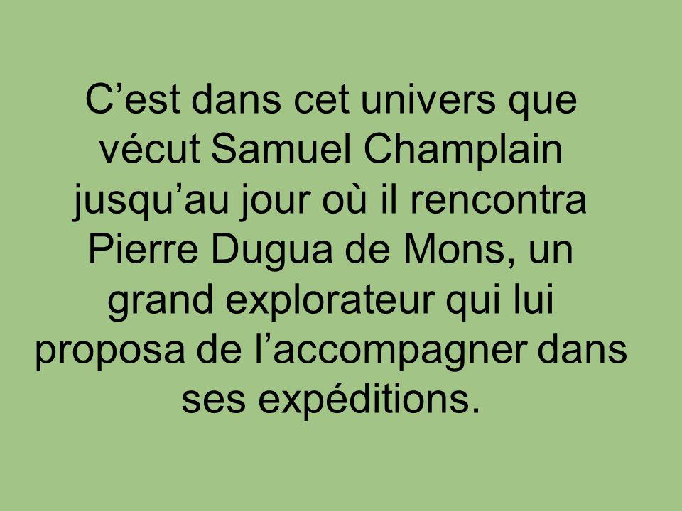 C'est dans cet univers que vécut Samuel Champlain jusqu'au jour où il rencontra Pierre Dugua de Mons, un grand explorateur qui lui proposa de l'accompagner dans ses expéditions.