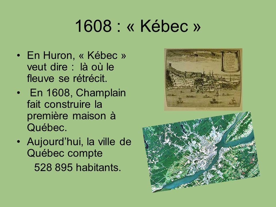 1608 : « Kébec » En Huron, « Kébec » veut dire : là où le fleuve se rétrécit. En 1608, Champlain fait construire la première maison à Québec.
